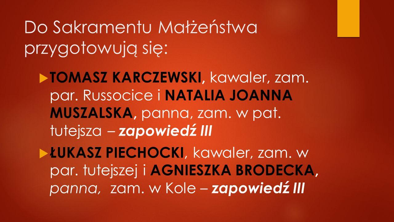 Do Sakramentu Małżeństwa przygotowują się:  TOMASZ KARCZEWSKI, kawaler, zam. par. Russocice i NATALIA JOANNA MUSZALSKA, panna, zam. w pat. tutejsza –