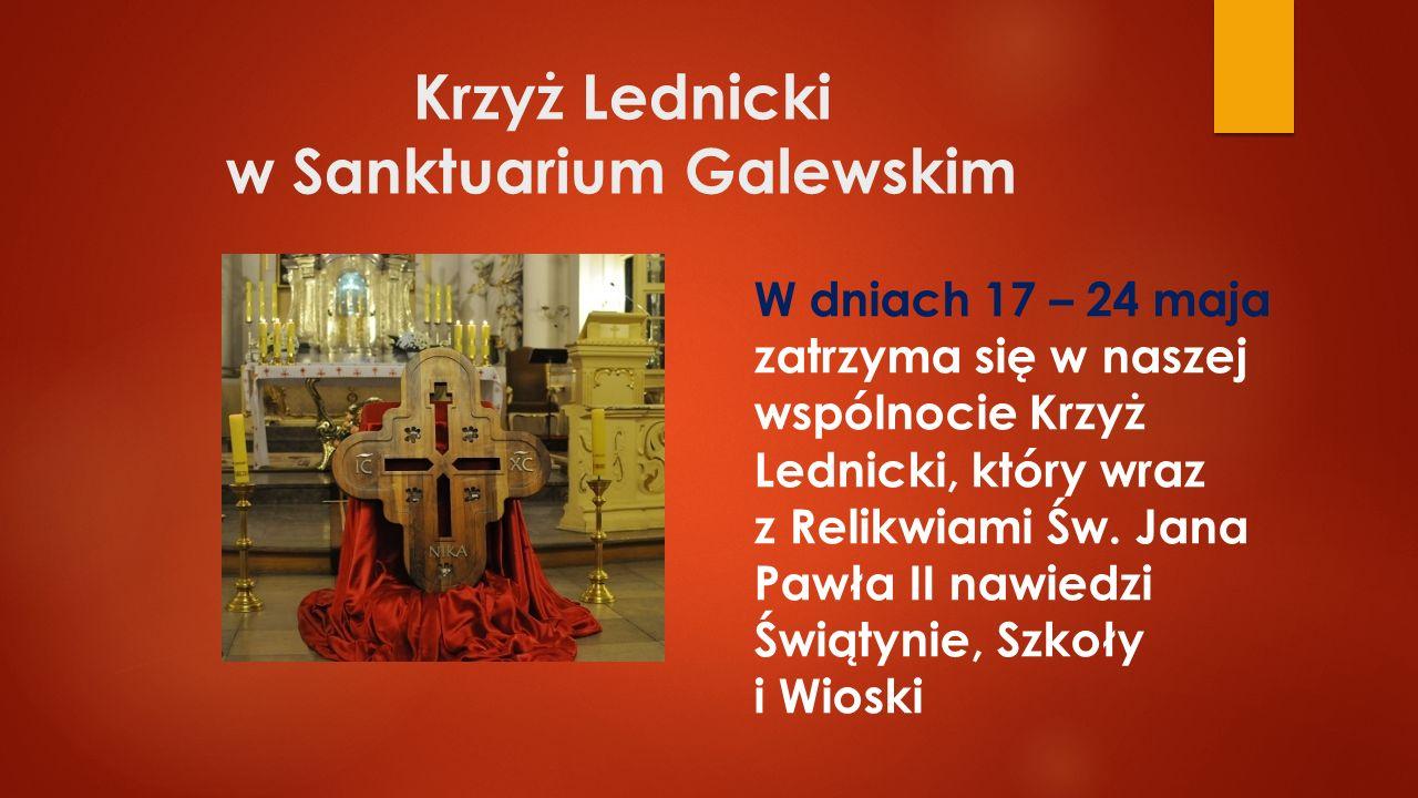 Krzyż Lednicki w Sanktuarium Galewskim W dniach 17 – 24 maja zatrzyma się w naszej wspólnocie Krzyż Lednicki, który wraz z Relikwiami Św. Jana Pawła I