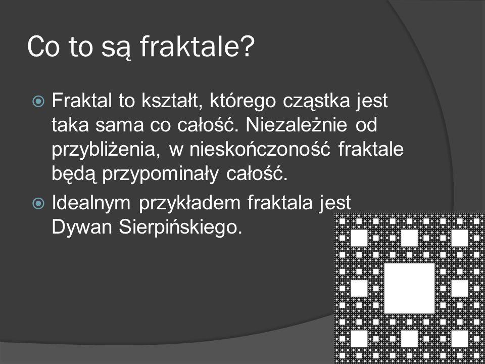 Co to są fraktale?  Fraktal to kształt, którego cząstka jest taka sama co całość. Niezależnie od przybliżenia, w nieskończoność fraktale będą przypom
