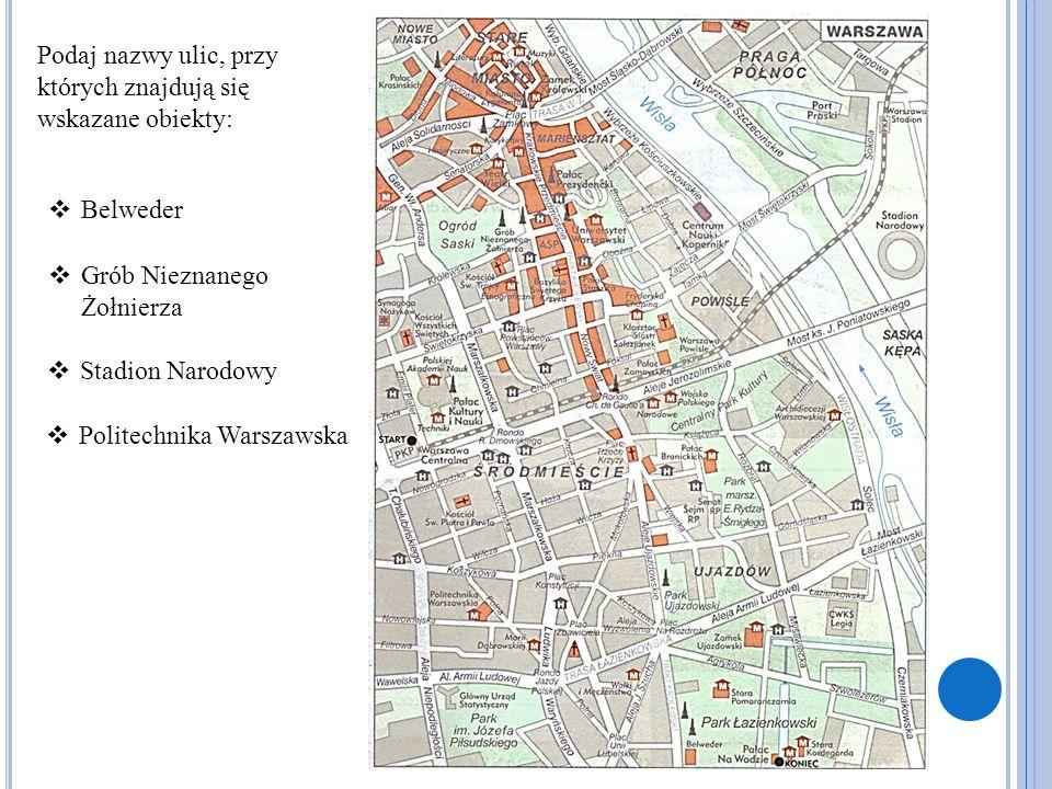 Podaj nazwy ulic, przy których znajdują się wskazane obiekty:  Belweder  Grób Nieznanego Żołnierza  Stadion Narodowy  Politechnika Warszawska