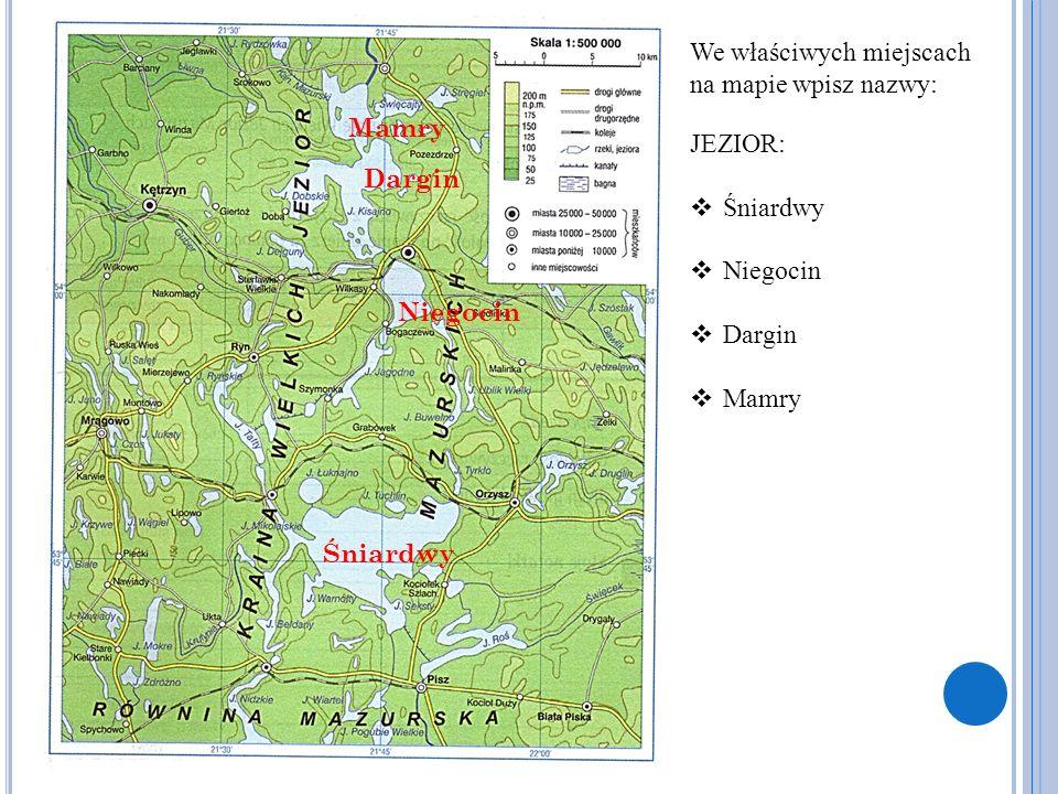 We właściwych miejscach na mapie wpisz nazwy: JEZIOR:  Śniardwy  Niegocin  Dargin  Mamry Śniardwy Niegocin Dargin Mamry