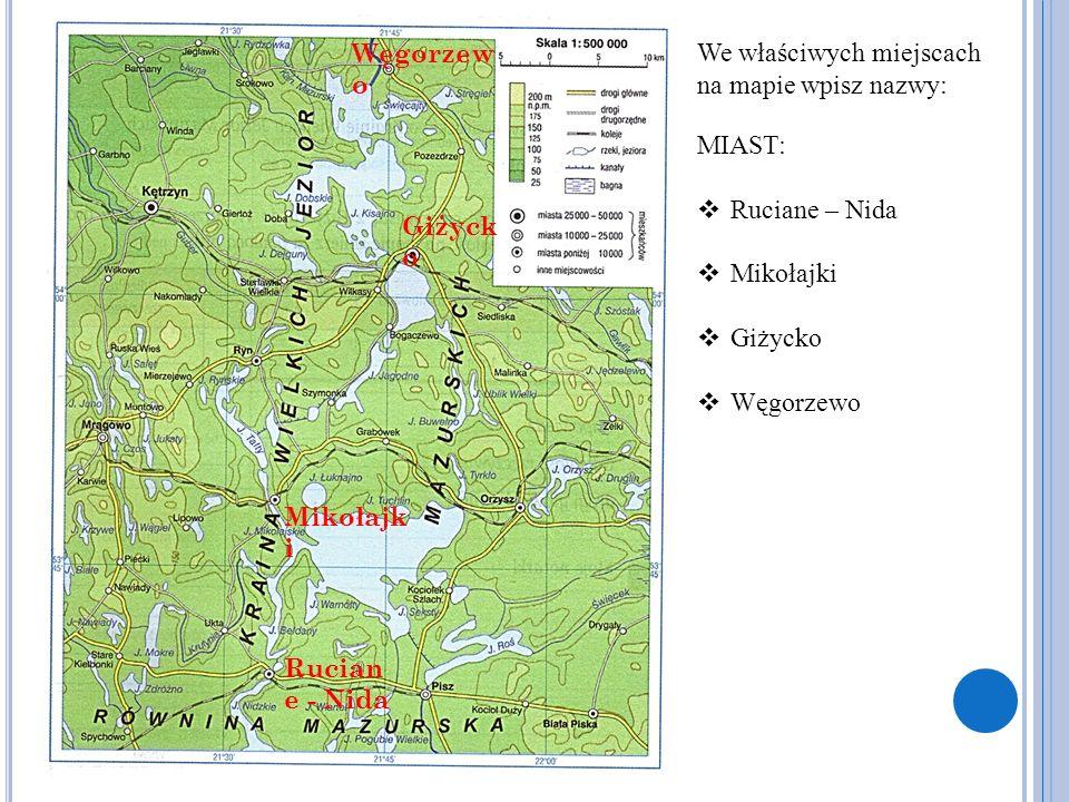We właściwych miejscach na mapie wpisz nazwy: MIAST:  Ruciane – Nida  Mikołajki  Giżycko  Węgorzewo Rucian e - Nida Mikołajk i Giżyck o Węgorzew o