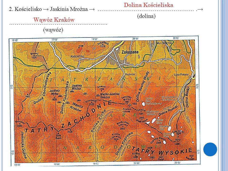 2. Kościelisko → Jaskinia Mroźna → …………………………………………….→ (dolina) ……………………………………………. (wąwóz) Dolina Kościeliska Wąwóz Kraków