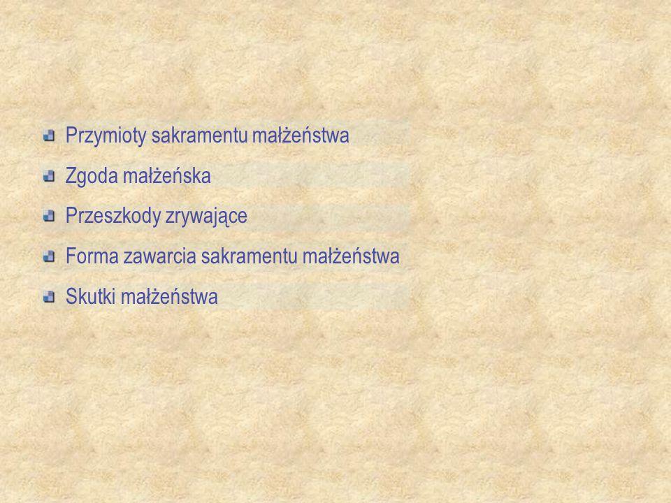 Przymioty sakramentu małżeństwa Zgoda małżeńska Przeszkody zrywające Forma zawarcia sakramentu małżeństwa Skutki małżeństwa