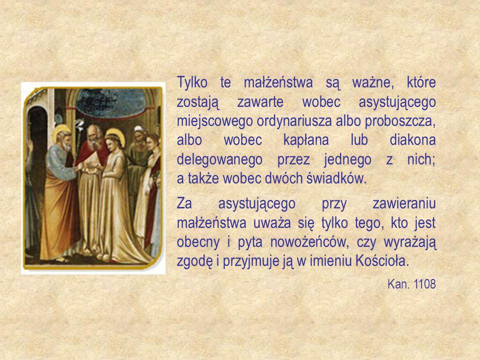Tylko te małżeństwa są ważne, które zostają zawarte wobec asystującego miejscowego ordynariusza albo proboszcza, albo wobec kapłana lub diakona delegowanego przez jednego z nich; a także wobec dwóch świadków.