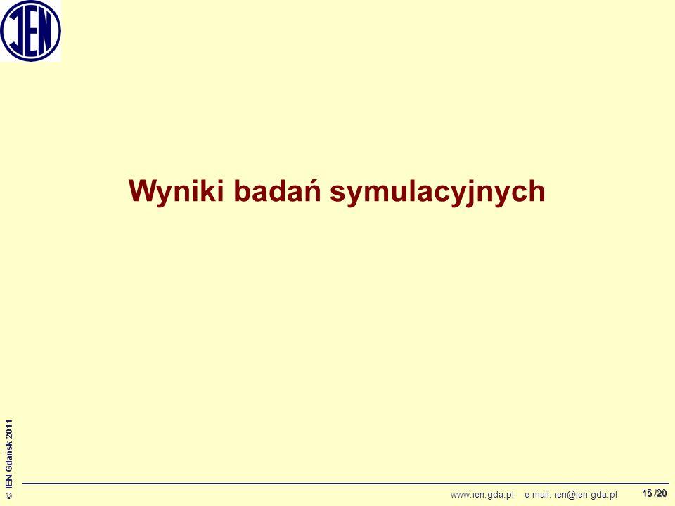 /20 © IEN Gdańsk 2011 www.ien.gda.pl e-mail: ien@ien.gda.pl 15 Wyniki badań symulacyjnych