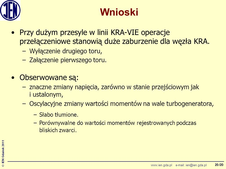 /20 © IEN Gdańsk 2011 www.ien.gda.pl e-mail: ien@ien.gda.pl 20 Wnioski Przy dużym przesyle w linii KRA-VIE operacje przełączeniowe stanowią duże zaburzenie dla węzła KRA.