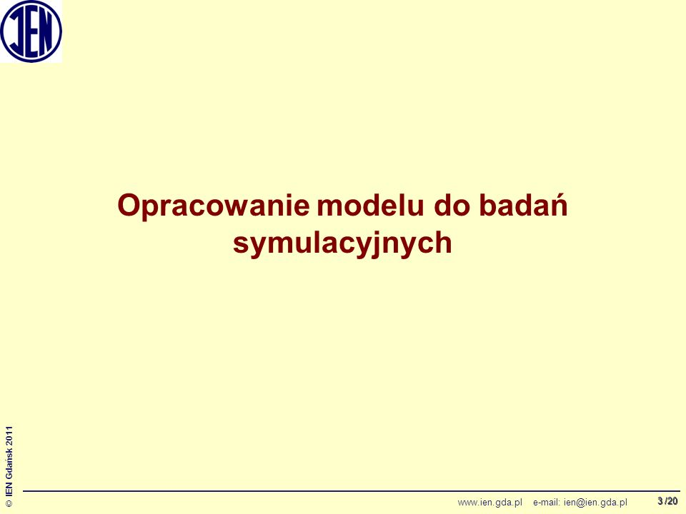 /20 © IEN Gdańsk 2011 www.ien.gda.pl e-mail: ien@ien.gda.pl 3 Opracowanie modelu do badań symulacyjnych