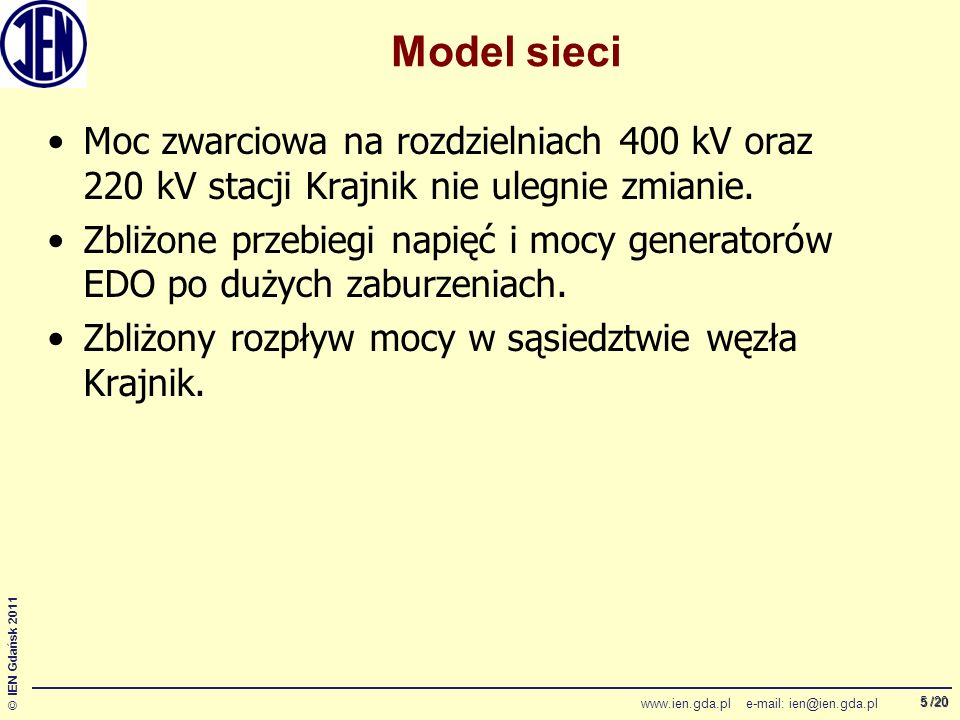 /20 © IEN Gdańsk 2011 www.ien.gda.pl e-mail: ien@ien.gda.pl 5 Model sieci Moc zwarciowa na rozdzielniach 400 kV oraz 220 kV stacji Krajnik nie ulegnie zmianie.