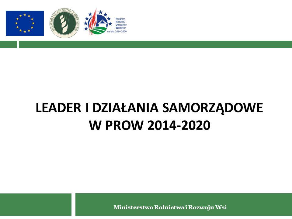 LEADER I DZIAŁANIA SAMORZĄDOWE W PROW 2014-2020 Ministerstwo Rolnictwa i Rozwoju Wsi