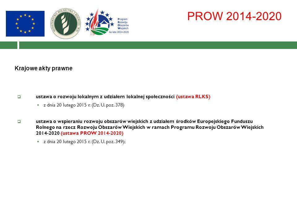 PROW 2014-2020 Krajowe akty prawne  ustawa o rozwoju lokalnym z udziałem lokalnej społeczności (ustawa RLKS)  z dnia 20 lutego 2015 r.