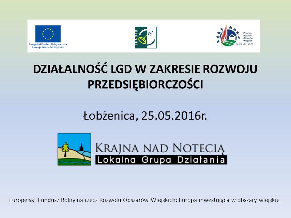 DZIAŁALNOŚĆ LGD W ZAKRESIE ROZWOJU PRZEDSIĘBIORCZOŚCI Łobżenica, 25.05.2016r.