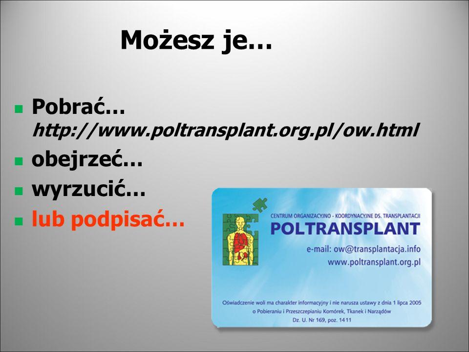 Możesz je… Pobrać… http://www.poltransplant.org.pl/ow.html obejrzeć… wyrzucić… lub podpisać…