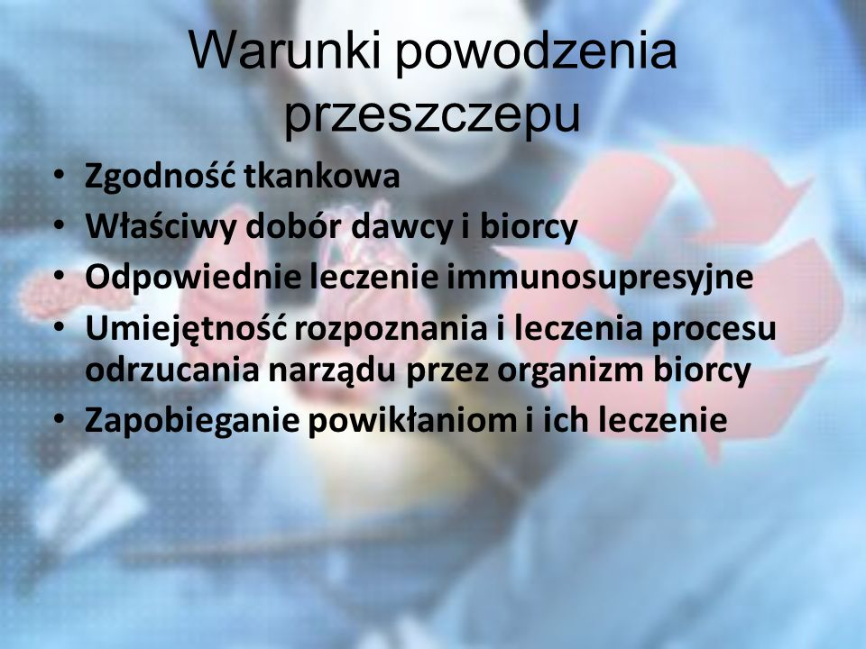 Warunki powodzenia przeszczepu Zgodność tkankowa Właściwy dobór dawcy i biorcy Odpowiednie leczenie immunosupresyjne Umiejętność rozpoznania i leczenia procesu odrzucania narządu przez organizm biorcy Zapobieganie powikłaniom i ich leczenie