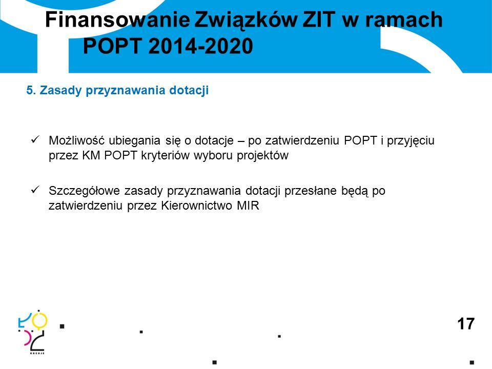 Finansowanie Związków ZIT w ramach POPT 2014-2020 Możliwość ubiegania się o dotacje – po zatwierdzeniu POPT i przyjęciu przez KM POPT kryteriów wyboru projektów Szczegółowe zasady przyznawania dotacji przesłane będą po zatwierdzeniu przez Kierownictwo MIR 17 5.