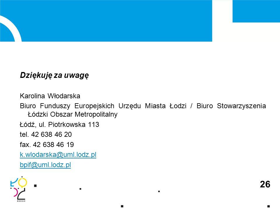 26 Dziękuję za uwagę Karolina Włodarska Biuro Funduszy Europejskich Urzędu Miasta Łodzi / Biuro Stowarzyszenia Łódzki Obszar Metropolitalny Łódź, ul.