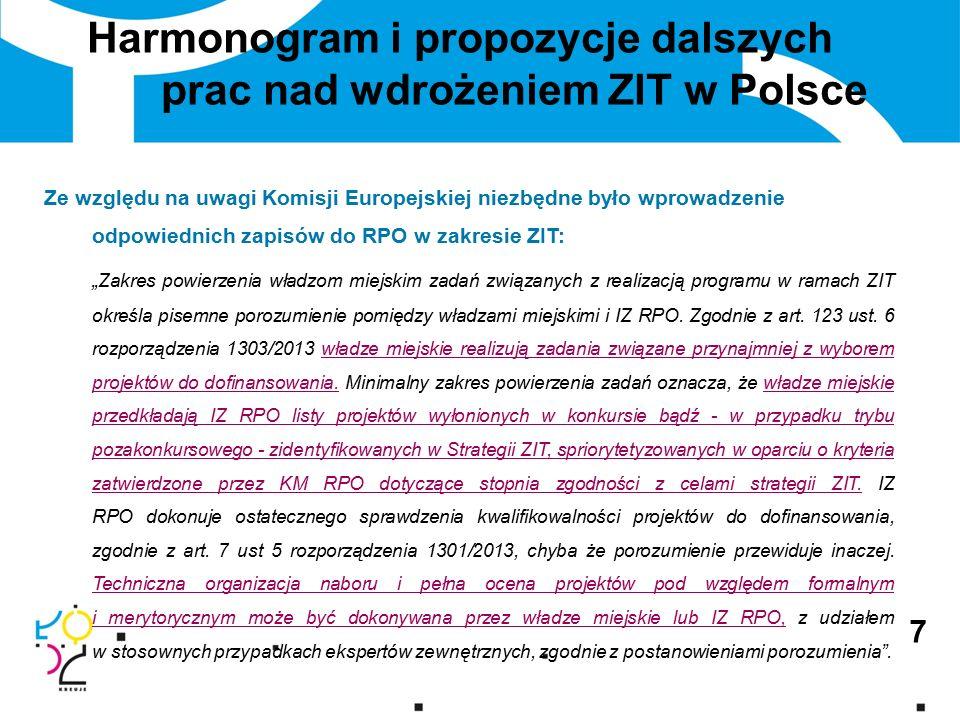 """7 Harmonogram i propozycje dalszych prac nad wdrożeniem ZIT w Polsce Ze względu na uwagi Komisji Europejskiej niezbędne było wprowadzenie odpowiednich zapisów do RPO w zakresie ZIT: """"Zakres powierzenia władzom miejskim zadań związanych z realizacją programu w ramach ZIT określa pisemne porozumienie pomiędzy władzami miejskimi i IZ RPO."""