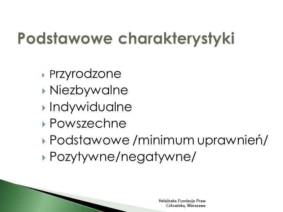  P rzyrodzone  Niezbywalne  Indywidualne  Powszechne  Podstawowe /minimum uprawnień/  Pozytywne/negatywne/ Helsińska Fundacja Praw Człowieka, Warszawa