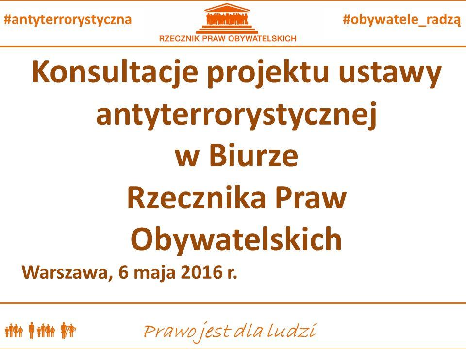  P Prawo jest dla ludzi #obywatele_radzą#antyterrorystyczna Konsultacje projektu ustawy antyterrorystycznej w Biurze Rzecznika Praw Obywatelskich Warszawa, 6 maja 2016 r.
