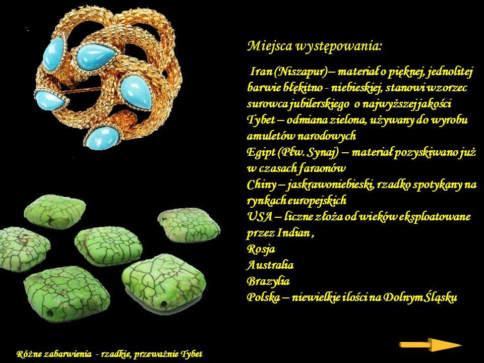 Miejsca występowania: Iran (Niszapur) – materiał o pięknej, jednolitej barwie błękitno - niebieskiej, stanowi wzorzec surowca jubilerskiego o najwyższej jakości Tybet – odmiana zielona, używany do wyrobu amuletów narodowych Egipt (Płw.