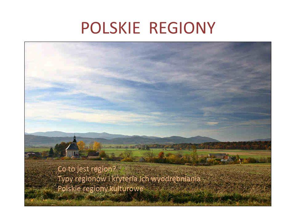 POLSKIE REGIONY Co to jest region? Typy regionów i kryteria ich wyodrębniania Polskie regiony kulturowe