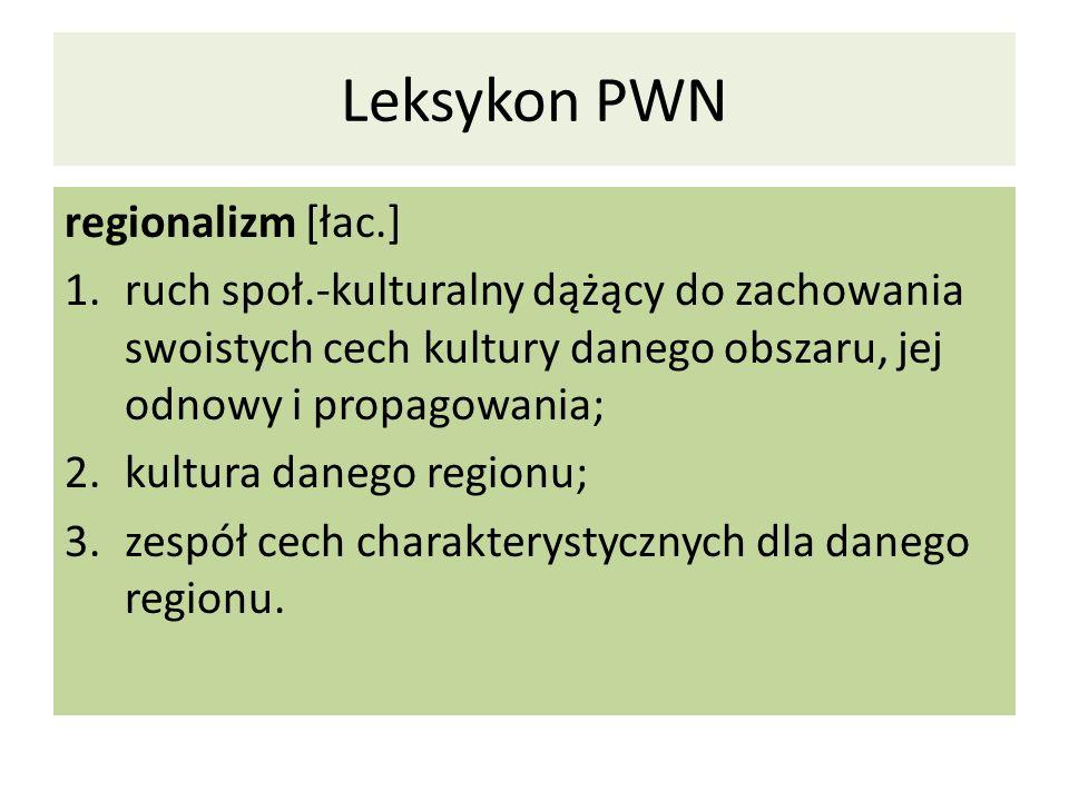 Leksykon PWN regionalizm [łac.] 1.ruch społ.-kulturalny dążący do zachowania swoistych cech kultury danego obszaru, jej odnowy i propagowania; 2.kultu