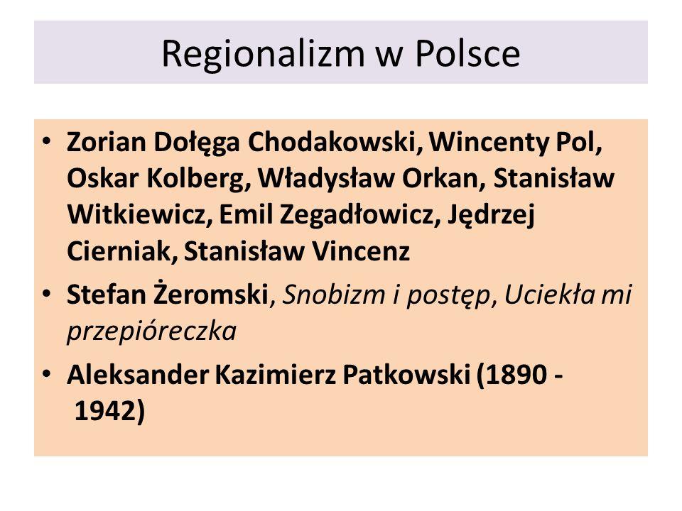 Regionalizm w Polsce Zorian Dołęga Chodakowski, Wincenty Pol, Oskar Kolberg, Władysław Orkan, Stanisław Witkiewicz, Emil Zegadłowicz, Jędrzej Cierniak