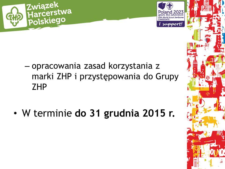 – opracowania zasad korzystania z marki ZHP i przystępowania do Grupy ZHP W terminie do 31 grudnia 2015 r.