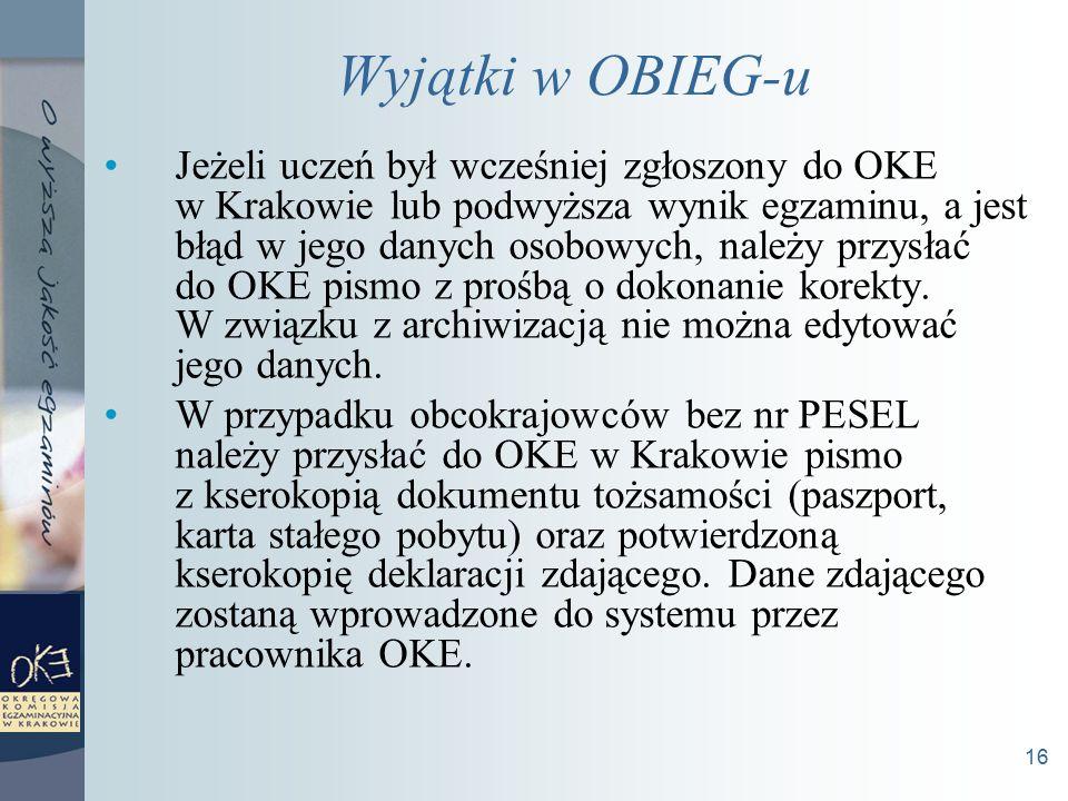16 Wyjątki w OBIEG-u Jeżeli uczeń był wcześniej zgłoszony do OKE w Krakowie lub podwyższa wynik egzaminu, a jest błąd w jego danych osobowych, należy przysłać do OKE pismo z prośbą o dokonanie korekty.