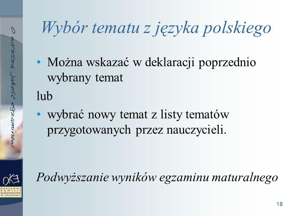 18 Wybór tematu z języka polskiego Można wskazać w deklaracji poprzednio wybrany temat lub wybrać nowy temat z listy tematów przygotowanych przez nauczycieli.