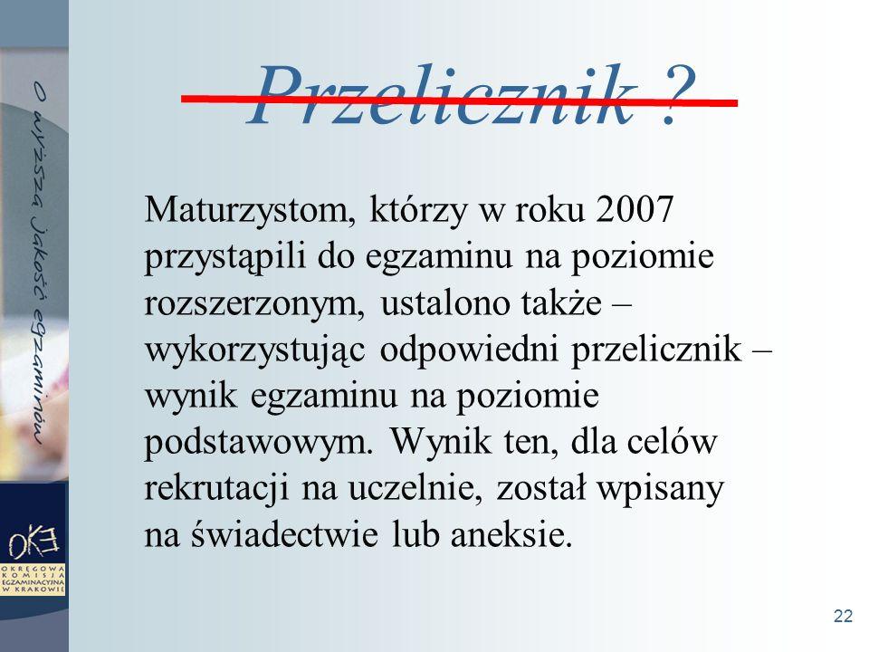 22 Maturzystom, którzy w roku 2007 przystąpili do egzaminu na poziomie rozszerzonym, ustalono także – wykorzystując odpowiedni przelicznik – wynik egzaminu na poziomie podstawowym.