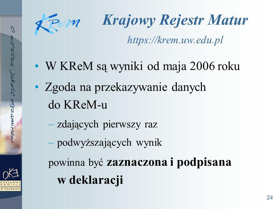 24 Krajowy Rejestr Matur https://krem.uw.edu.pl W KReM są wyniki od maja 2006 roku Zgoda na przekazywanie danych do KReM-u –zdających pierwszy raz –podwyższających wynik powinna być zaznaczona i podpisana w deklaracji