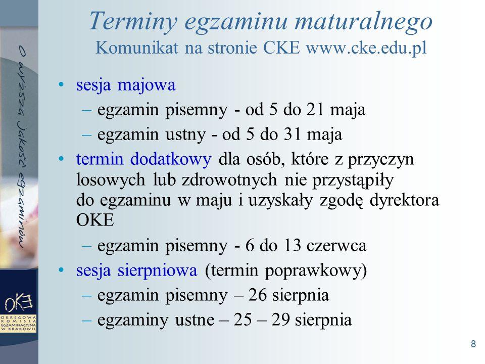 8 Terminy egzaminu maturalnego Komunikat na stronie CKE www.cke.edu.pl sesja majowa –egzamin pisemny - od 5 do 21 maja –egzamin ustny - od 5 do 31 maja termin dodatkowy dla osób, które z przyczyn losowych lub zdrowotnych nie przystąpiły do egzaminu w maju i uzyskały zgodę dyrektora OKE –egzamin pisemny - 6 do 13 czerwca sesja sierpniowa (termin poprawkowy) –egzamin pisemny – 26 sierpnia –egzaminy ustne – 25 – 29 sierpnia