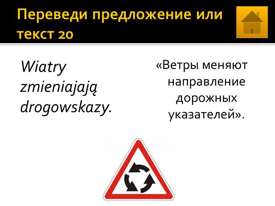 Wiatry zmieniajają drogowskazy. «Ветры меняют направление дорожных указателей».