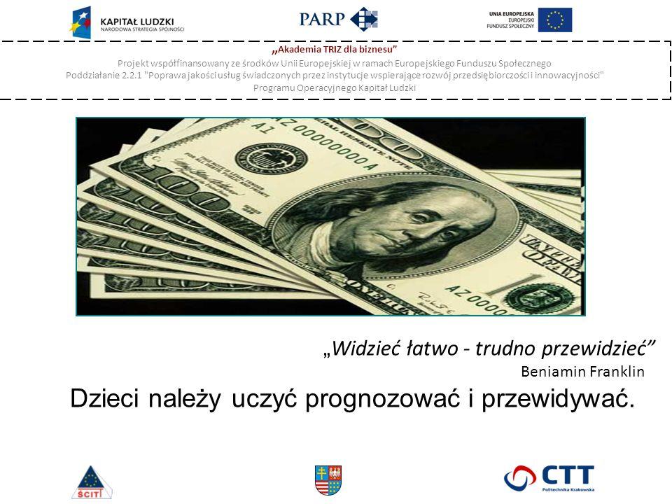 """"""" Akademia TRIZ dla biznesu Projekt współfinansowany ze środków Unii Europejskiej w ramach Europejskiego Funduszu Społecznego Poddziałanie 2.2.1 Poprawa jakości usług świadczonych przez instytucje wspierające rozwój przedsiębiorczości i innowacyjności Programu Operacyjnego Kapitał Ludzki """" Widzieć łatwo - trudno przewidzieć Beniamin Franklin Dzieci należy uczyć prognozować i przewidywać."""