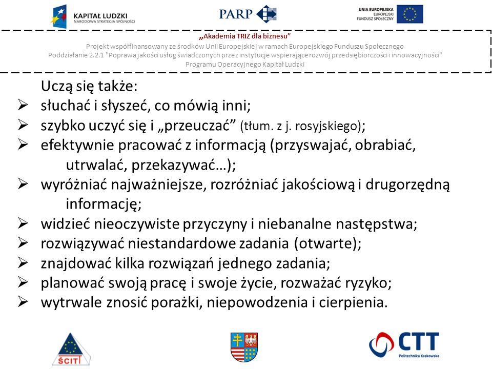""""""" Akademia TRIZ dla biznesu Projekt współfinansowany ze środków Unii Europejskiej w ramach Europejskiego Funduszu Społecznego Poddziałanie 2.2.1 Poprawa jakości usług świadczonych przez instytucje wspierające rozwój przedsiębiorczości i innowacyjności Programu Operacyjnego Kapitał Ludzki Uczą się także:  słuchać i słyszeć, co mówią inni;  szybko uczyć się i """"przeuczać (tłum."""