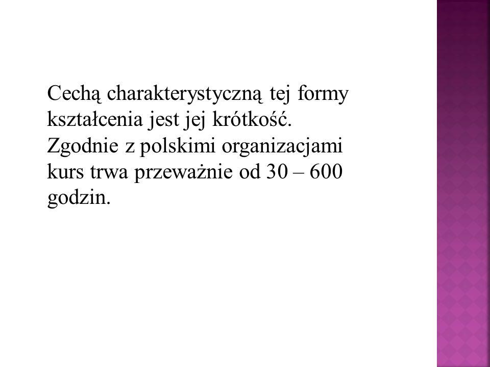 Cechą charakterystyczną tej formy kształcenia jest jej krótkość. Zgodnie z polskimi organizacjami kurs trwa przeważnie od 30 – 600 godzin.