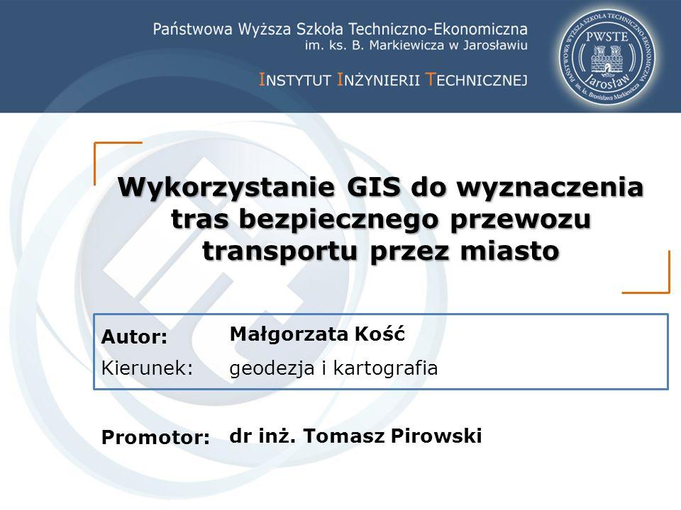 Autor: Kierunek: Promotor: Wykorzystanie GIS do wyznaczenia tras bezpiecznego przewozu transportu przez miasto Małgorzata Kość geodezja i kartografia dr inż.
