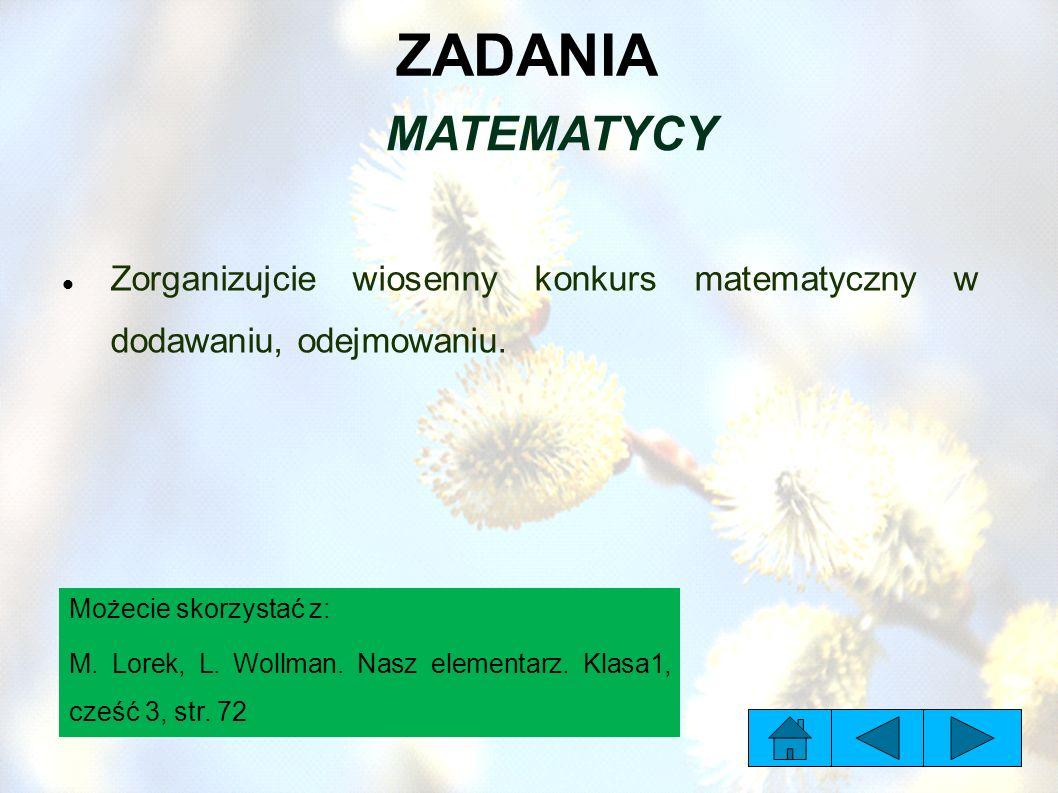 ZADANIA MATEMATYCY Zorganizujcie wiosenny konkurs matematyczny w dodawaniu, odejmowaniu. Możecie skorzystać z: M. Lorek, L. Wollman. Nasz elementarz.