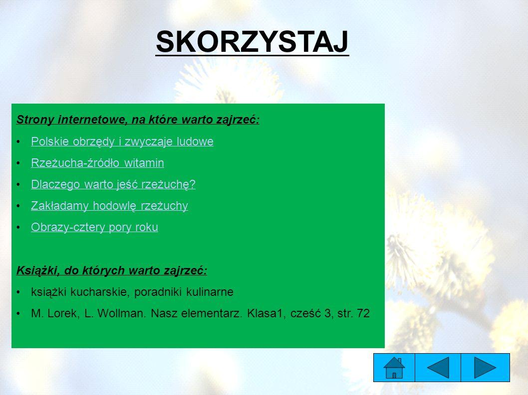 SKORZYSTAJ Strony internetowe, na które warto zajrzeć: Polskie obrzędy i zwyczaje ludowePolskie obrzędy i zwyczaje ludowe Rzeżucha-źródło witaminRzeżucha-źródło witamin Dlaczego warto jeść rzeżuchę?Dlaczego warto jeść rzeżuchę.
