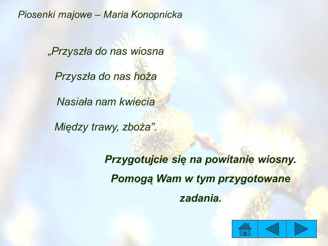 """Piosenki majowe – Maria Konopnicka """"Przyszła do nas wiosna Przyszła do nas hoża Nasiała nam kwiecia Między trawy, zboża ."""