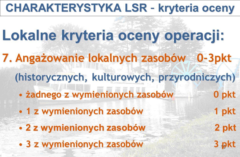 18 CHARAKTERYSTYKA LSR – kryteria oceny CHARAKTERYSTYKA LSR – kryteria oceny Lokalne kryteria oceny operacji: 7.