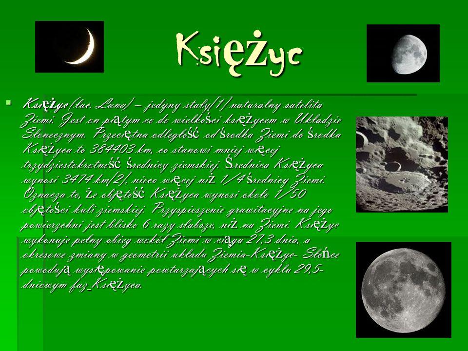Ksi ęż yc  Ksi ęż yc (łac. Luna) – jedyny stały[1] naturalny satelita Ziemi.