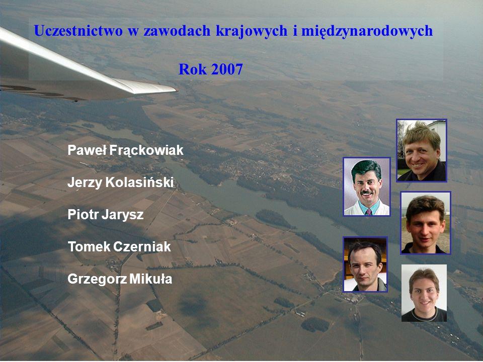 Sekcja Szybowcowa Uczestnictwo w zawodach krajowych i międzynarodowych Rok 2007 Paweł Frąckowiak Jerzy Kolasiński Piotr Jarysz Tomek Czerniak Grzegorz Mikuła