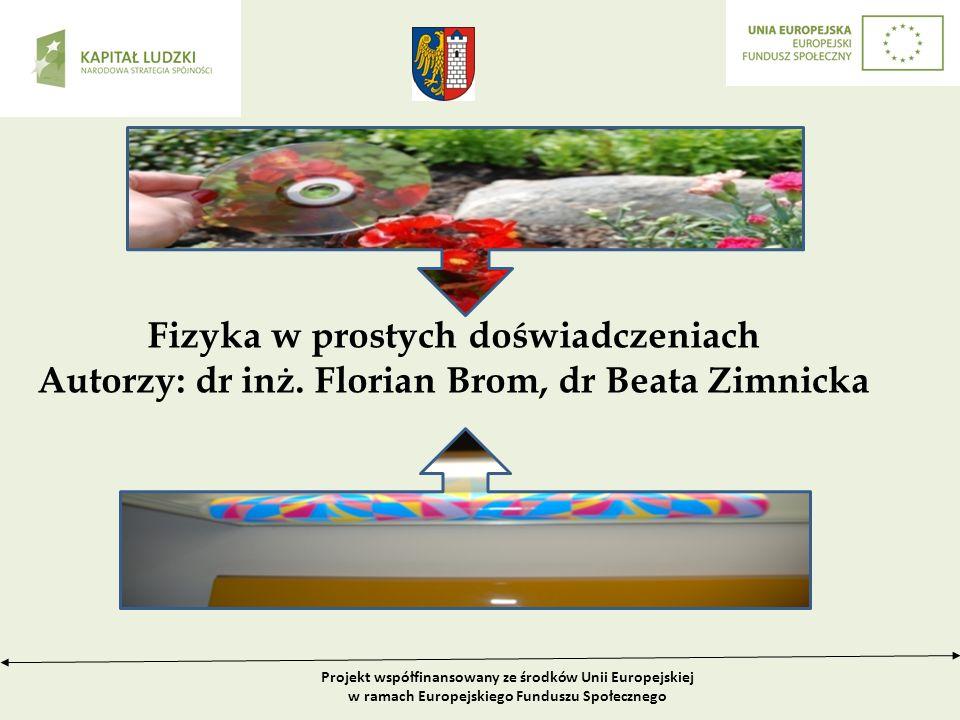 Projekt współfinansowany ze środków Unii Europejskiej w ramach Europejskiego Funduszu Społecznego Fizyka w prostych doświadczeniach Autorzy: dr inż.