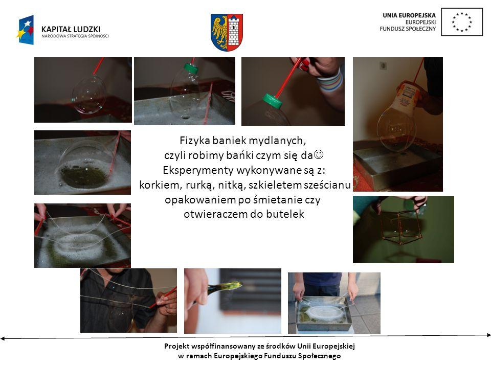 Projekt współfinansowany ze środków Unii Europejskiej w ramach Europejskiego Funduszu Społecznego Fizyka baniek mydlanych, czyli robimy bańki czym się da Eksperymenty wykonywane są z: korkiem, rurką, nitką, szkieletem sześcianu opakowaniem po śmietanie czy otwieraczem do butelek