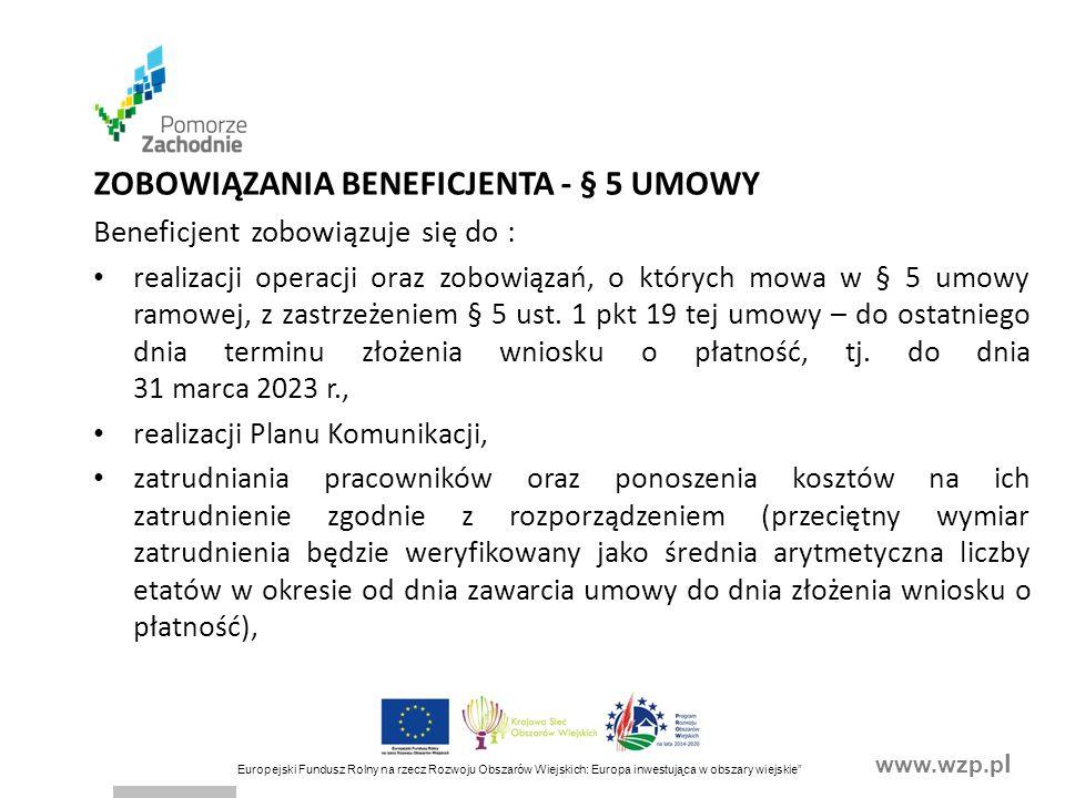 www.wzp.p l Europejski Fundusz Rolny na rzecz Rozwoju Obszarów Wiejskich: Europa inwestująca w obszary wiejskie ZOBOWIĄZANIA BENEFICJENTA - § 5 UMOWY Beneficjent zobowiązuje się do : realizacji operacji oraz zobowiązań, o których mowa w § 5 umowy ramowej, z zastrzeżeniem § 5 ust.