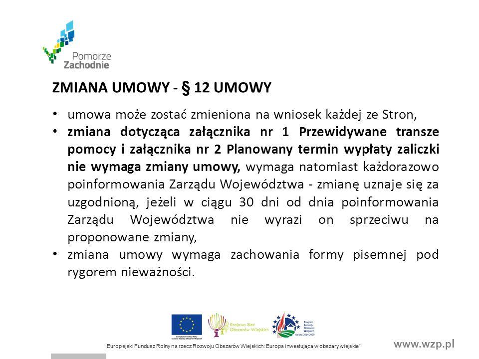 www.wzp.p l Europejski Fundusz Rolny na rzecz Rozwoju Obszarów Wiejskich: Europa inwestująca w obszary wiejskie ZMIANA UMOWY - § 12 UMOWY umowa może zostać zmieniona na wniosek każdej ze Stron, zmiana dotycząca załącznika nr 1 Przewidywane transze pomocy i załącznika nr 2 Planowany termin wypłaty zaliczki nie wymaga zmiany umowy, wymaga natomiast każdorazowo poinformowania Zarządu Województwa - zmianę uznaje się za uzgodnioną, jeżeli w ciągu 30 dni od dnia poinformowania Zarządu Województwa nie wyrazi on sprzeciwu na proponowane zmiany, zmiana umowy wymaga zachowania formy pisemnej pod rygorem nieważności.