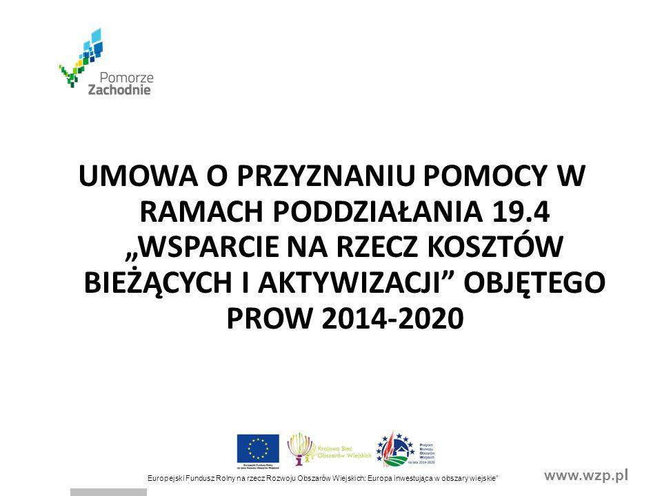 """www.wzp.p l Europejski Fundusz Rolny na rzecz Rozwoju Obszarów Wiejskich: Europa inwestująca w obszary wiejskie UMOWA O PRZYZNANIU POMOCY W RAMACH PODDZIAŁANIA 19.4 """"WSPARCIE NA RZECZ KOSZTÓW BIEŻĄCYCH I AKTYWIZACJI OBJĘTEGO PROW 2014-2020"""