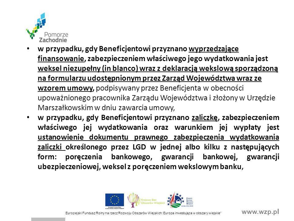 www.wzp.p l Europejski Fundusz Rolny na rzecz Rozwoju Obszarów Wiejskich: Europa inwestująca w obszary wiejskie w przypadku, gdy Beneficjentowi przyznano wyprzedzające finansowanie, zabezpieczeniem właściwego jego wydatkowania jest weksel niezupełny (in blanco) wraz z deklaracją wekslową sporządzoną na formularzu udostępnionym przez Zarząd Województwa wraz ze wzorem umowy, podpisywany przez Beneficjenta w obecności upoważnionego pracownika Zarządu Województwa i złożony w Urzędzie Marszałkowskim w dniu zawarcia umowy, w przypadku, gdy Beneficjentowi przyznano zaliczkę, zabezpieczeniem właściwego jej wydatkowania oraz warunkiem jej wypłaty jest ustanowienie dokumentu prawnego zabezpieczenia wydatkowania zaliczki określonego przez LGD w jednej albo kilku z następujących form: poręczenia bankowego, gwarancji bankowej, gwarancji ubezpieczeniowej, weksel z poręczeniem wekslowym banku,